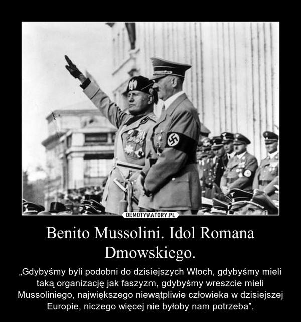 """Benito Mussolini. Idol Romana Dmowskiego. – """"Gdybyśmy byli podobni do dzisiejszych Włoch, gdybyśmy mieli taką organizację jak faszyzm, gdybyśmy wreszcie mieli Mussoliniego, największego niewątpliwie człowieka w dzisiejszej Europie, niczego więcej nie byłoby nam potrzeba""""."""