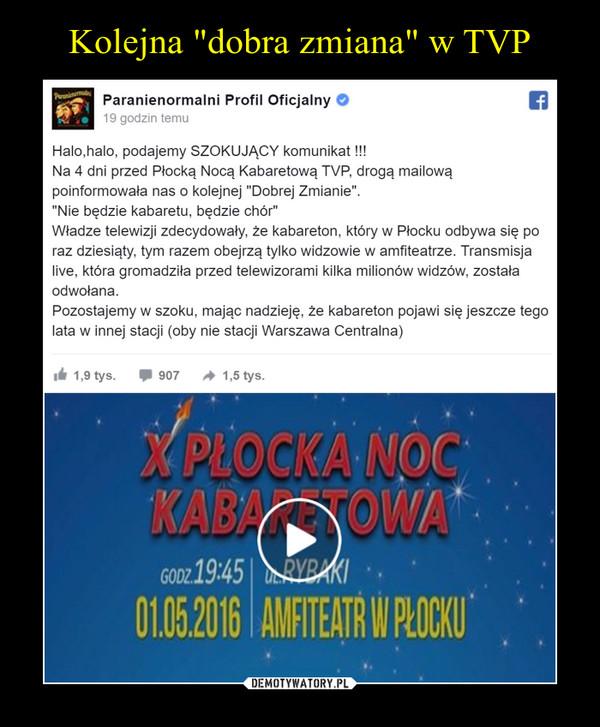 """–  Halo,halo, podajemy SZOKUJĄCY komunikat!!!Na 4 dni przed Płocką Nocą Kabaretową TVP, drogą mailowąpoinformowała nas o kolejnej """"Dobrej Zmianie"""".""""Nie będzie kabaretu, będzie chór""""Władze telewizji zdecydowały, że kabareton, który w Płocku odbywa się poraz dziesiąty, tym razem obejrzą tylko widzowie w amfiteatrze. Transmisjalive, która gromadziła przed telewizorami kilka milionów widzów, zostałaodwołana.Pozostajemy w szoku, mając nadzieję, że kabareton pojawi się jeszcze tegolata w innej stacji (oby nie stacji Warszawa Centralna)"""