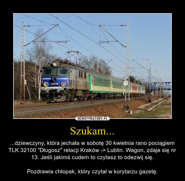 """Szukam... – ...dziewczyny, która jechała w sobotę 30 kwietnia rano pociągiem TLK 32100 """"Długosz"""" relacji Kraków -> Lublin. Wagon, zdaje się nr 13. Jeśli jakimś cudem to czytasz to odezwij się.Pozdrawia chłopak, który czytał w korytarzu gazetę."""