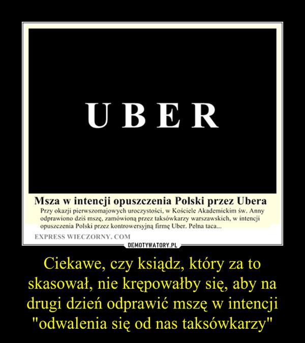 """Ciekawe, czy ksiądz, który za to skasował, nie krępowałby się, aby na drugi dzień odprawić mszę w intencji """"odwalenia się od nas taksówkarzy"""" –"""