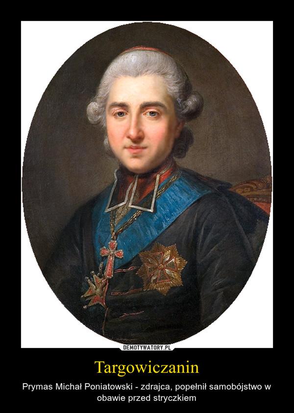 Targowiczanin – Prymas Michał Poniatowski - zdrajca, popełnił samobójstwo w obawie przed stryczkiem
