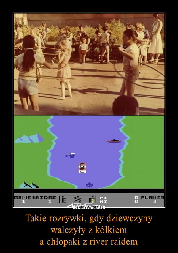 Takie rozrywki, gdy dziewczyny walczyły z kółkiema chłopaki z river raidem –