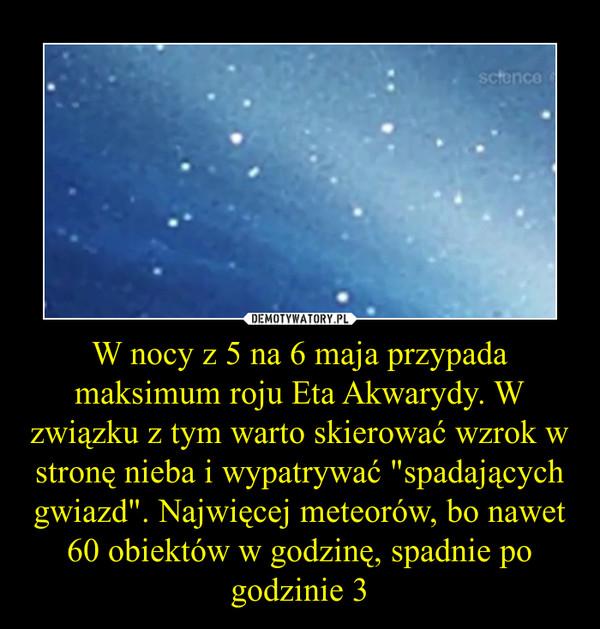 """W nocy z 5 na 6 maja przypada maksimum roju Eta Akwarydy. W związku z tym warto skierować wzrok w stronę nieba i wypatrywać """"spadających gwiazd"""". Najwięcej meteorów, bo nawet 60 obiektów w godzinę, spadnie po godzinie 3 –"""