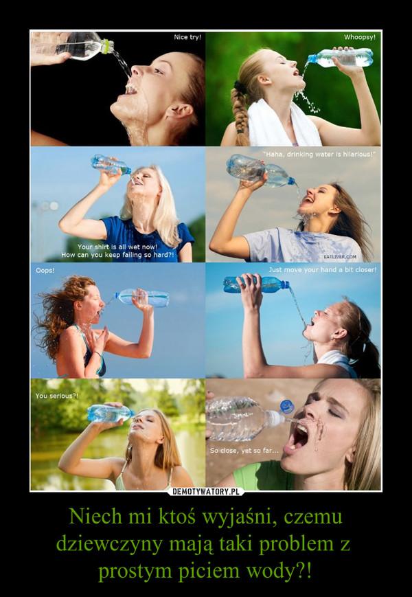 Niech mi ktoś wyjaśni, czemu dziewczyny mają taki problem z prostym piciem wody?! –