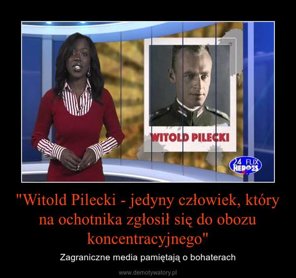 """""""Witold Pilecki - jedyny człowiek, który na ochotnika zgłosił się do obozu koncentracyjnego"""" – Zagraniczne media pamiętają o bohaterach"""