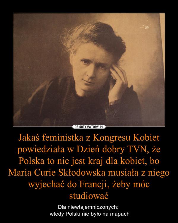 Jakaś feministka z Kongresu Kobiet powiedziała w Dzień dobry TVN, że Polska to nie jest kraj dla kobiet, bo Maria Curie Skłodowska musiała z niego wyjechać do Francji, żeby móc studiować – Dla niewtajemniczonych:  wtedy Polski nie było na mapach