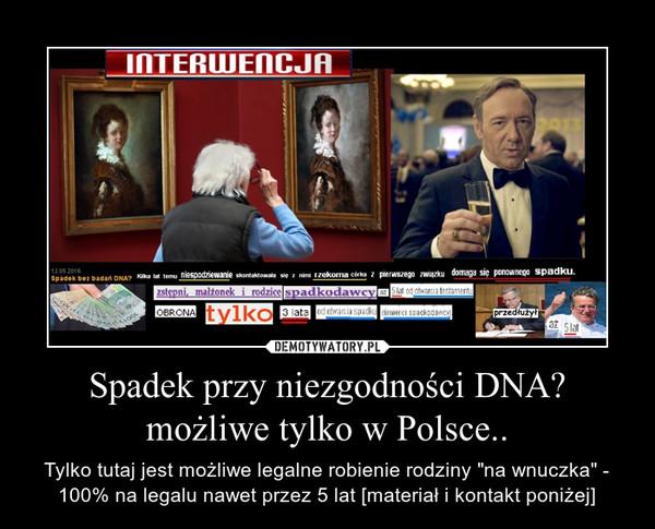 """Spadek przy niezgodności DNA? możliwe tylko w Polsce.. – Tylko tutaj jest możliwe legalne robienie rodziny """"na wnuczka"""" - 100% na legalu nawet przez 5 lat [materiał i kontakt poniżej]"""