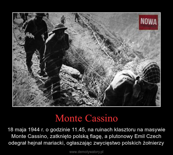 Monte Cassino – 18 maja 1944 r. o godzinie 11.45, na ruinach klasztoru na masywie Monte Cassino, zatknięto polską flagę, a plutonowy Emil Czech odegrał hejnał mariacki, ogłaszając zwycięstwo polskich żołnierzy