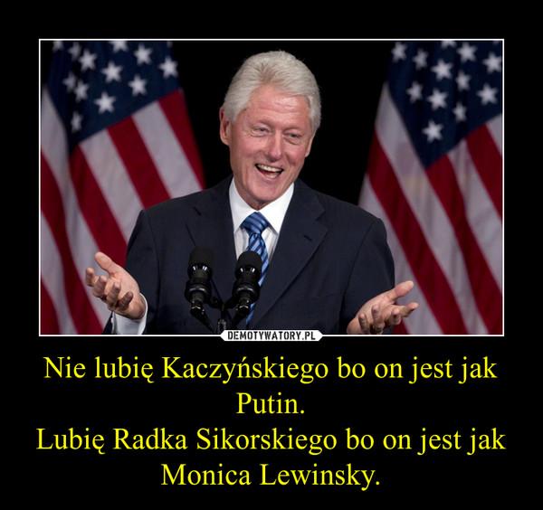 Nie lubię Kaczyńskiego bo on jest jak Putin.Lubię Radka Sikorskiego bo on jest jak Monica Lewinsky. –