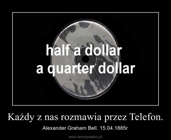 Każdy z nas rozmawia przez Telefon. – Alexander Graham Bell. 15.04.1885r