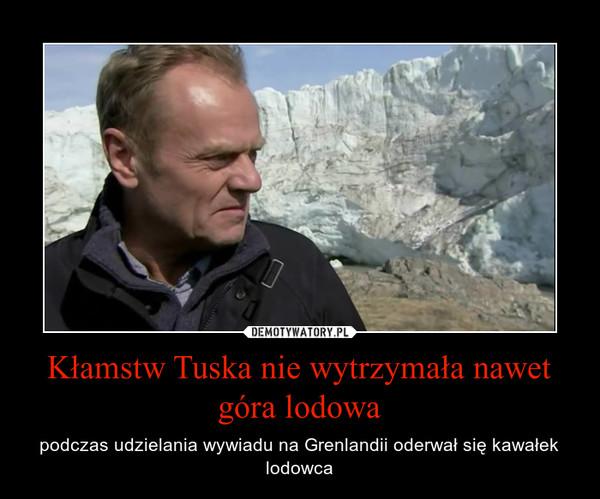 Kłamstw Tuska nie wytrzymała nawet góra lodowa – podczas udzielania wywiadu na Grenlandii oderwał się kawałek lodowca