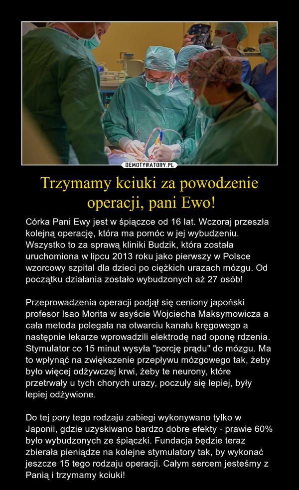 """Trzymamy kciuki za powodzenie operacji, pani Ewo! – Córka Pani Ewy jest w śpiączce od 16 lat. Wczoraj przeszła kolejną operację, która ma pomóc w jej wybudzeniu. Wszystko to za sprawą kliniki Budzik, która została uruchomiona w lipcu 2013 roku jako pierwszy w Polsce wzorcowy szpital dla dzieci po ciężkich urazach mózgu. Od początku działania zostało wybudzonych aż 27 osób! Przeprowadzenia operacji podjął się ceniony japoński profesor Isao Morita w asyście Wojciecha Maksymowicza a cała metoda polegała na otwarciu kanału kręgowego a następnie lekarze wprowadzili elektrodę nad oponę rdzenia. Stymulator co 15 minut wysyła """"porcję prądu"""" do mózgu. Ma to wpłynąć na zwiększenie przepływu mózgowego tak, żeby było więcej odżywczej krwi, żeby te neurony, które przetrwały u tych chorych urazy, poczuły się lepiej, były lepiej odżywione. Do tej pory tego rodzaju zabiegi wykonywano tylko w Japonii, gdzie uzyskiwano bardzo dobre efekty - prawie 60% było wybudzonych ze śpiączki. Fundacja będzie teraz zbierała pieniądze na kolejne stymulatory tak, by wykonać jeszcze 15 tego rodzaju operacji. Całym sercem jesteśmy z Panią i trzymamy kciuki!"""