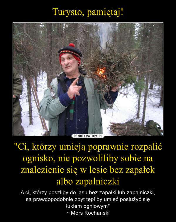 """""""Ci, którzy umieją poprawnie rozpalić ognisko, nie pozwoliliby sobie na znalezienie się w lesie bez zapałekalbo zapalniczki – A ci, którzy poszliby do lasu bez zapałki lub zapalniczki,są prawdopodobnie zbyt tępi by umieć posłużyć sięłukiem ogniowym""""~ Mors Kochanski"""