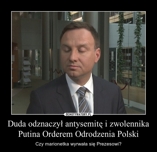 Duda odznaczył antysemitę i zwolennika Putina Orderem Odrodzenia Polski – Czy marionetka wyrwała się Prezesowi?