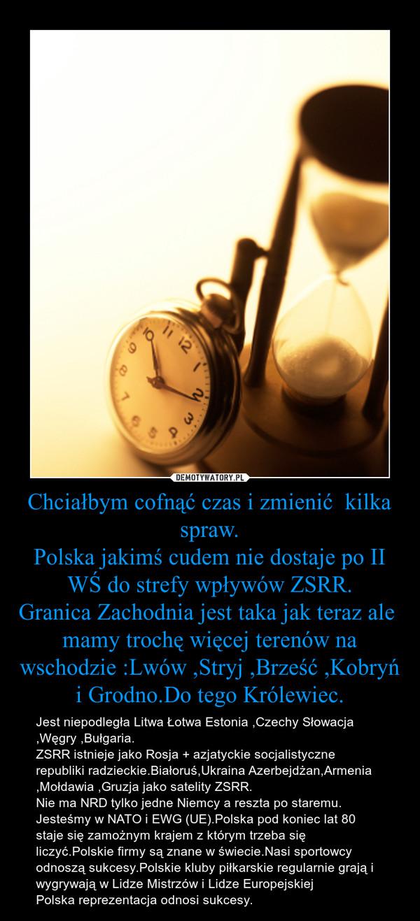 Chciałbym cofnąć czas i zmienić  kilka spraw.Polska jakimś cudem nie dostaje po II WŚ do strefy wpływów ZSRR.Granica Zachodnia jest taka jak teraz ale  mamy trochę więcej terenów na wschodzie :Lwów ,Stryj ,Brześć ,Kobryń i Grodno.Do tego Królewiec. – Jest niepodległa Litwa Łotwa Estonia ,Czechy Słowacja ,Węgry ,Bułgaria.ZSRR istnieje jako Rosja + azjatyckie socjalistyczne republiki radzieckie.Białoruś,Ukraina Azerbejdżan,Armenia ,Mołdawia ,Gruzja jako satelity ZSRR.Nie ma NRD tylko jedne Niemcy a reszta po staremu.Jesteśmy w NATO i EWG (UE).Polska pod koniec lat 80 staje się zamożnym krajem z którym trzeba się liczyć.Polskie firmy są znane w świecie.Nasi sportowcy odnoszą sukcesy.Polskie kluby piłkarskie regularnie grają i wygrywają w Lidze Mistrzów i Lidze EuropejskiejPolska reprezentacja odnosi sukcesy.