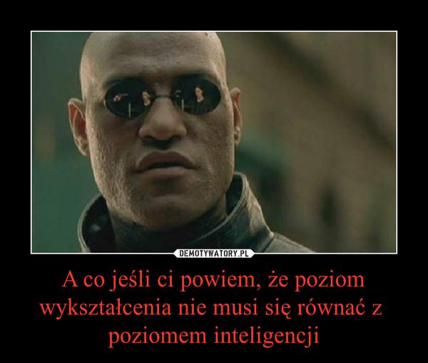 A co jeśli ci powiem, że poziom wykształcenia nie musi się równać z  poziomem inteligencji –