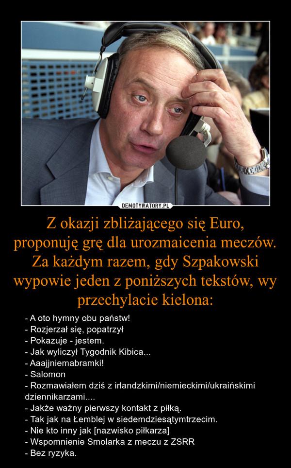 Z okazji zbliżającego się Euro, proponuję grę dla urozmaicenia meczów. Za każdym razem, gdy Szpakowski wypowie jeden z poniższych tekstów, wy przechylacie kielona: – - A oto hymny obu państw!- Rozjerzał się, popatrzył- Pokazuje - jestem.- Jak wyliczył Tygodnik Kibica...- Aaajjniemabramki!- Salomon- Rozmawiałem dziś z irlandzkimi/niemieckimi/ukraińskimi dziennikarzami....- Jakże ważny pierwszy kontakt z piłką.- Tak jak na Łemblej w siedemdziesątymtrzecim.- Nie kto inny jak [nazwisko piłkarza]- Wspomnienie Smolarka z meczu z ZSRR- Bez ryzyka.
