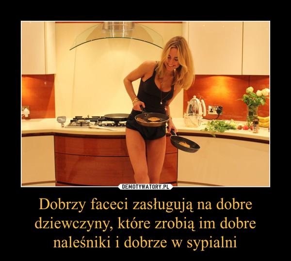 Dobrzy faceci zasługują na dobre dziewczyny, które zrobią im dobre naleśniki i dobrze w sypialni –