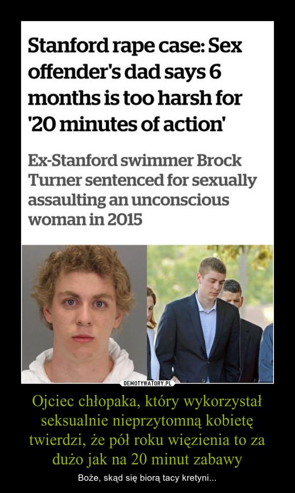 Ojciec chłopaka, który wykorzystał seksualnie nieprzytomną kobietę twierdzi, że pół roku więzienia to za dużo jak na 20 minut zabawy – Boże, skąd się biorą tacy kretyni...