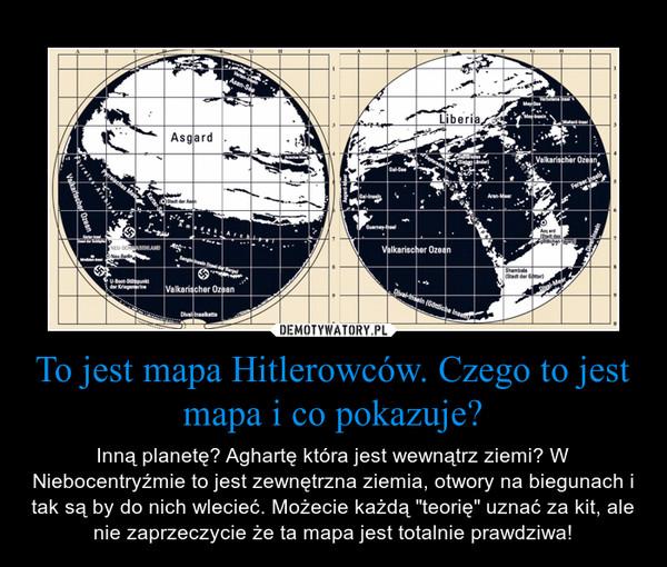 """To jest mapa Hitlerowców. Czego to jest mapa i co pokazuje? – Inną planetę? Aghartę która jest wewnątrz ziemi? W Niebocentryźmie to jest zewnętrzna ziemia, otwory na biegunach i tak są by do nich wlecieć. Możecie każdą """"teorię"""" uznać za kit, ale nie zaprzeczycie że ta mapa jest totalnie prawdziwa!"""
