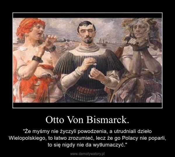 """Otto Von Bismarck. – """"Że myśmy nie życzyli powodzenia, a utrudniali dzieło Wielopolskiego, to łatwo zrozumieć, lecz że go Polacy nie poparli, to się nigdy nie da wytłumaczyć."""""""