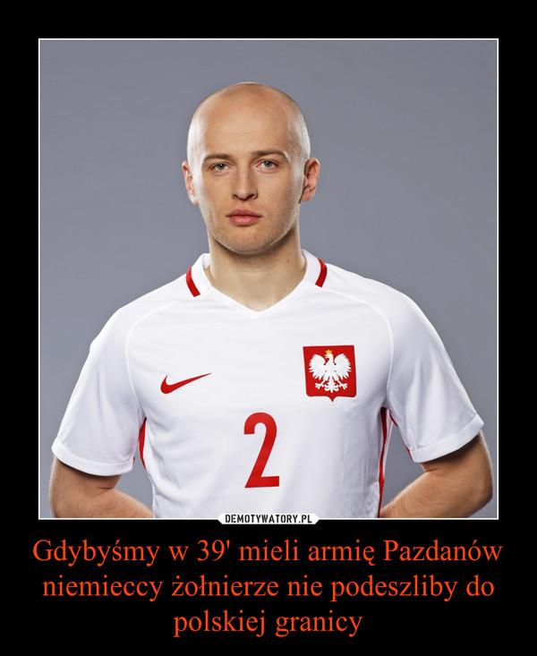 Gdybyśmy w 39' mieli armię Pazdanów niemieccy żołnierze nie podeszliby do polskiej granicy –