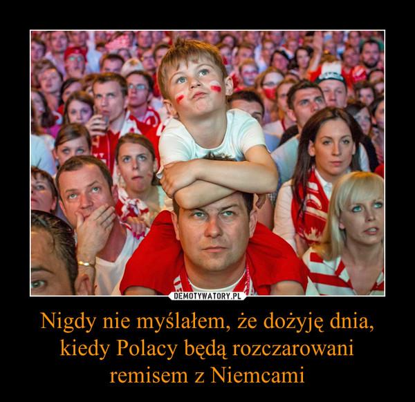 Nigdy nie myślałem, że dożyję dnia, kiedy Polacy będą rozczarowani remisem z Niemcami –
