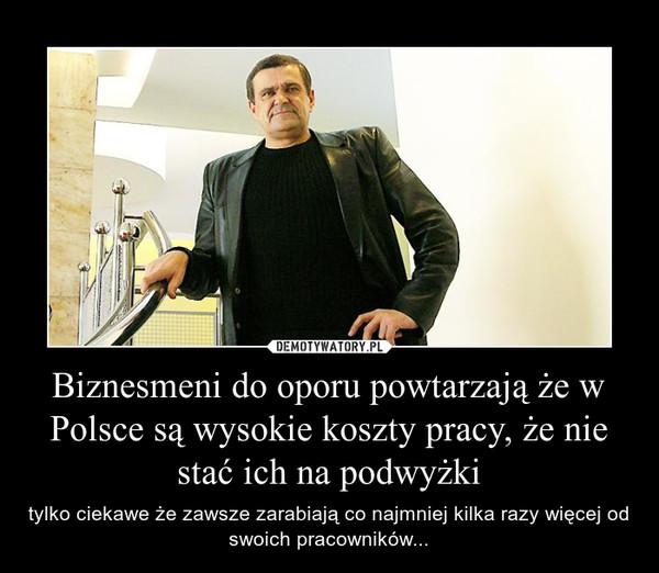Biznesmeni do oporu powtarzają że w Polsce są wysokie koszty pracy, że nie stać ich na podwyżki – tylko ciekawe że zawsze zarabiają co najmniej kilka razy więcej od swoich pracowników...