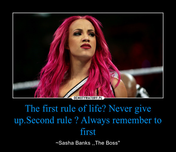The first rule of life? Never give up.Second rule ? Always remember to first – ~Sasha Banks ,,The Boss''