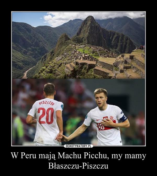 W Peru mają Machu Picchu, my mamy Błaszczu-Piszczu –
