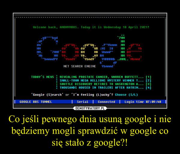 Co jeśli pewnego dnia usuną google i nie będziemy mogli sprawdzić w google co się stało z google?! –