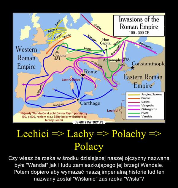 """Lechici => Lachy => Polachy => Polacy – Czy wiesz że rzeka w środku dzisiejszej naszej ojczyzny nazwana była """"Wandal"""" jak i ludu zamieszkującego jej brzegi Wandale. Potem dopiero aby wymazać naszą imperialną historie lud ten nazwany został """"Wiślanie"""" zaś rzeka """"Wisła""""?"""