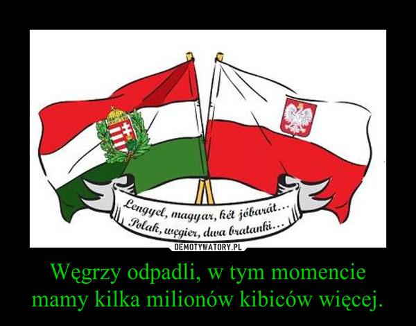 Węgrzy odpadli, w tym momencie mamy kilka milionów kibiców więcej. –