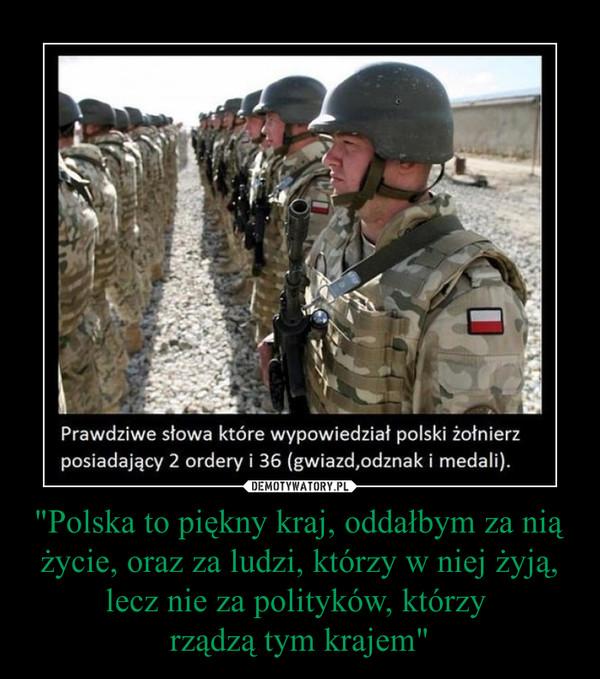 """""""Polska to piękny kraj, oddałbym za nią życie, oraz za ludzi, którzy w niej żyją, lecz nie za polityków, którzy rządzą tym krajem"""" –"""