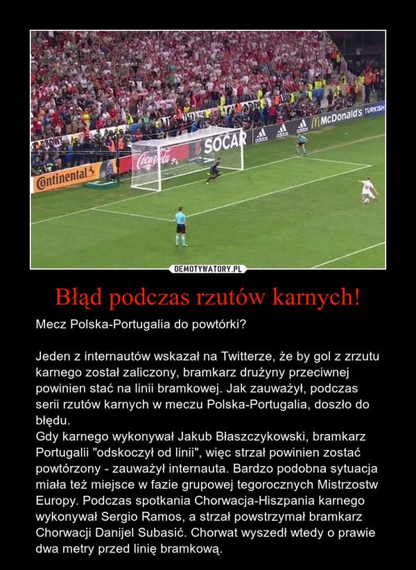 """Błąd podczas rzutów karnych! – Mecz Polska-Portugalia do powtórki?Jeden z internautów wskazał na Twitterze, że by gol z zrzutu karnego został zaliczony, bramkarz drużyny przeciwnej powinien stać na linii bramkowej. Jak zauważył, podczas serii rzutów karnych w meczu Polska-Portugalia, doszło do błędu.Gdy karnego wykonywał Jakub Błaszczykowski, bramkarz Portugalii """"odskoczył od linii"""", więc strzał powinien zostać powtórzony - zauważył internauta. Bardzo podobna sytuacja miała też miejsce w fazie grupowej tegorocznych Mistrzostw Europy. Podczas spotkania Chorwacja-Hiszpania karnego wykonywał Sergio Ramos, a strzał powstrzymał bramkarz Chorwacji Danijel Subasić. Chorwat wyszedł wtedy o prawie dwa metry przed linię bramkową."""