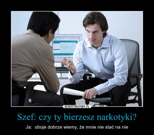 Szef: czy ty bierzesz narkotyki? – Ja:  oboje dobrze wiemy, że mnie nie stać na nie