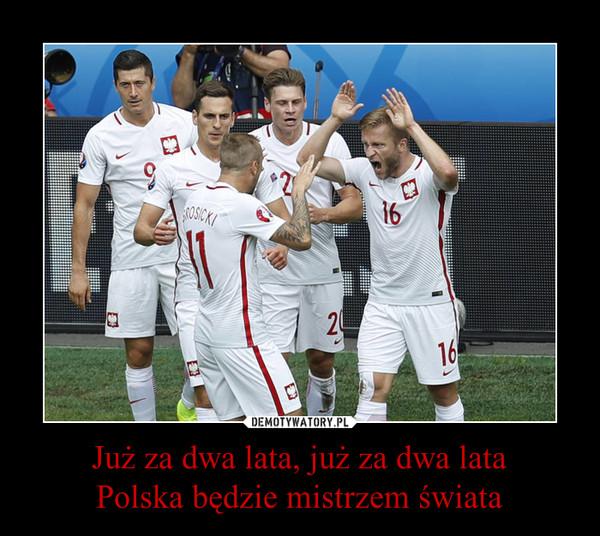 Już za dwa lata, już za dwa lataPolska będzie mistrzem świata –