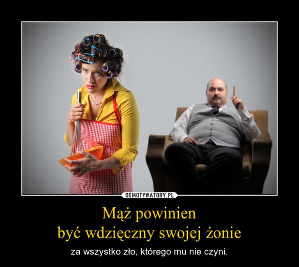 Mąż powinienbyć wdzięczny swojej żonie – za wszystko zło, którego mu nie czyni.