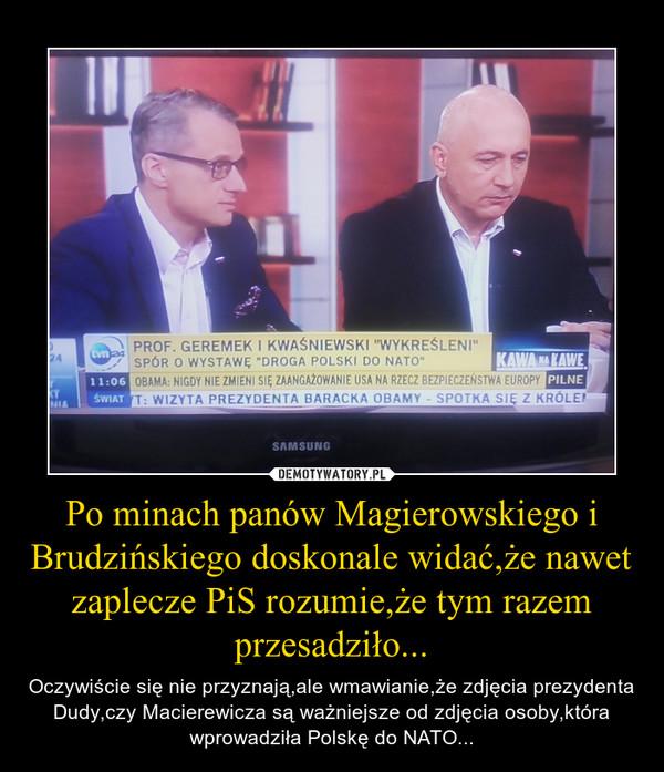 Po minach panów Magierowskiego i Brudzińskiego doskonale widać,że nawet zaplecze PiS rozumie,że tym razem przesadziło... – Oczywiście się nie przyznają,ale wmawianie,że zdjęcia prezydenta Dudy,czy Macierewicza są ważniejsze od zdjęcia osoby,która wprowadziła Polskę do NATO...