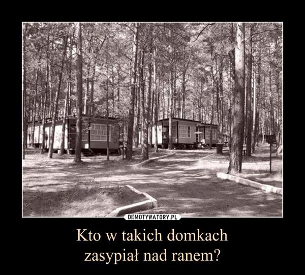 Kto w takich domkachzasypiał nad ranem? –
