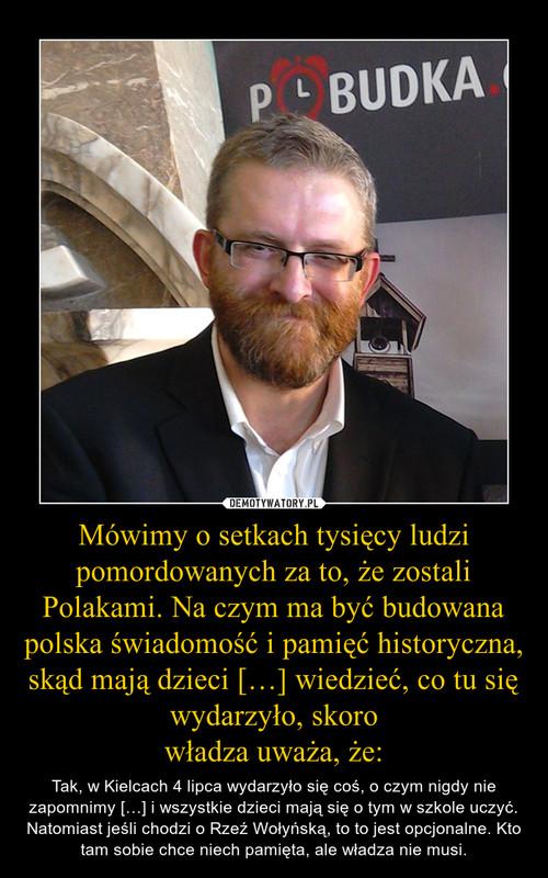 Mówimy o setkach tysięcy ludzi pomordowanych za to, że zostali Polakami. Na czym ma być budowana polska świadomość i pamięć historyczna, skąd mają dzieci […] wiedzieć, co tu się wydarzyło, skoro władza uważa, że: