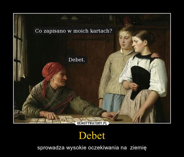 Debet – sprowadza wysokie oczekiwania na  ziemię