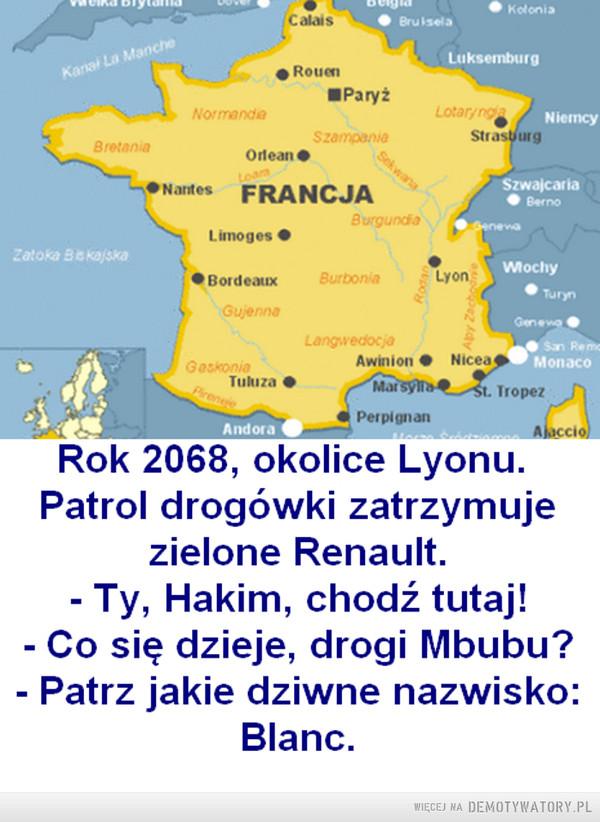 Czas płynie szybko –  Rok 2068, okolice Lyonu.Patrol drogówki zatrzymujezielone Renault.Ty, Hakim, chodź tutaj!Co się dzieje, drogi Mbubu?Patrz jakie dziwne nazwisko:Blanc.