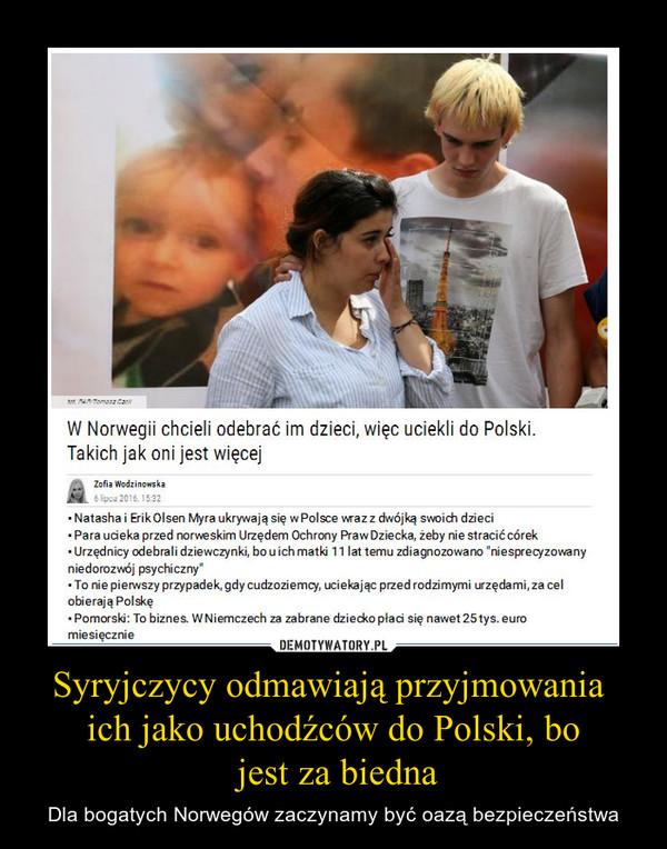 """Syryjczycy odmawiają przyjmowania ich jako uchodźców do Polski, bo jest za biedna – Dla bogatych Norwegów zaczynamy być oazą bezpieczeństwa W Norwegii chcieli odebrać im dzieci, więc uciekli do Polski. Takich jak oni jest więcej• Natasha i Erik Olsen Myra ukrywają się w Polsce wraz z dwójką swoich dzieci• Para ucieka przed norweskim Urzędem Ochrony Praw Dziecka, żeby nie stracić córek• Urzędnicy odebrali dziewczynki, bo u ich matki 11 lat temu zdiagnozowano """"niesprecyzowany niedorozwój psychiczny"""" • To nie pierwszy przypadek, gdy cudzoziemcy, uciekając przed rodzimymi urzędami, za cel obierają Polskę• Pomorski: To biznes. W Niemczech za zabrane dziecko płaci się nawet 25 tys. euro miesięcznie"""