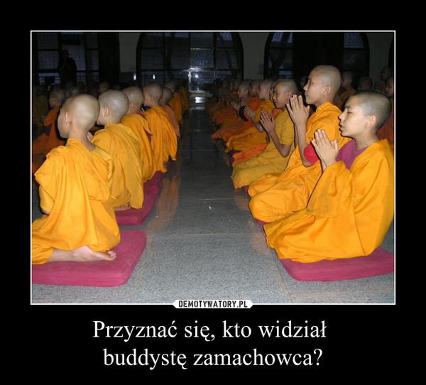 Przyznać się, kto widział buddystę zamachowca? –
