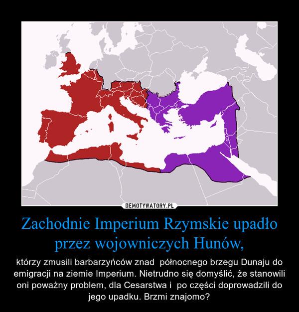 Zachodnie Imperium Rzymskie upadło przez wojowniczych Hunów, – którzy zmusili barbarzyńców znad  północnego brzegu Dunaju do emigracji na ziemie Imperium. Nietrudno się domyślić, że stanowili oni poważny problem, dla Cesarstwa i  po części doprowadzili do jego upadku. Brzmi znajomo?