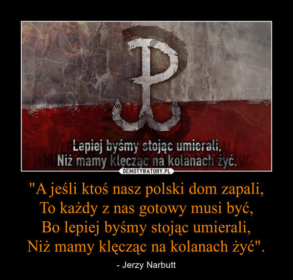 """""""A jeśli ktoś nasz polski dom zapali,To każdy z nas gotowy musi być,Bo lepiej byśmy stojąc umierali,Niż mamy klęcząc na kolanach żyć"""". – - Jerzy Narbutt"""