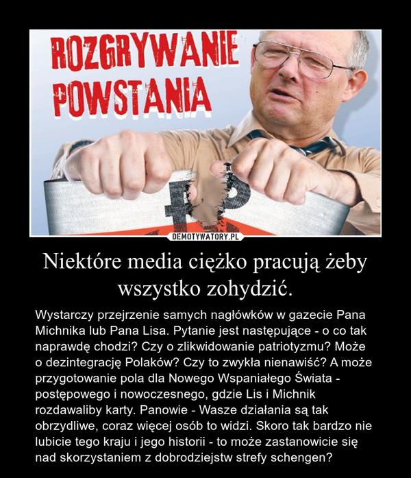 Niektóre media ciężko pracują żeby wszystko zohydzić. – Wystarczy przejrzenie samych nagłówków w gazecie Pana Michnika lub Pana Lisa. Pytanie jest następujące - o co tak naprawdę chodzi? Czy o zlikwidowanie patriotyzmu? Może o dezintegrację Polaków? Czy to zwykła nienawiść? A może przygotowanie pola dla Nowego Wspaniałego Świata - postępowego i nowoczesnego, gdzie Lis i Michnik rozdawaliby karty. Panowie - Wasze działania są tak obrzydliwe, coraz więcej osób to widzi. Skoro tak bardzo nie lubicie tego kraju i jego historii - to może zastanowicie się nad skorzystaniem z dobrodziejstw strefy schengen?