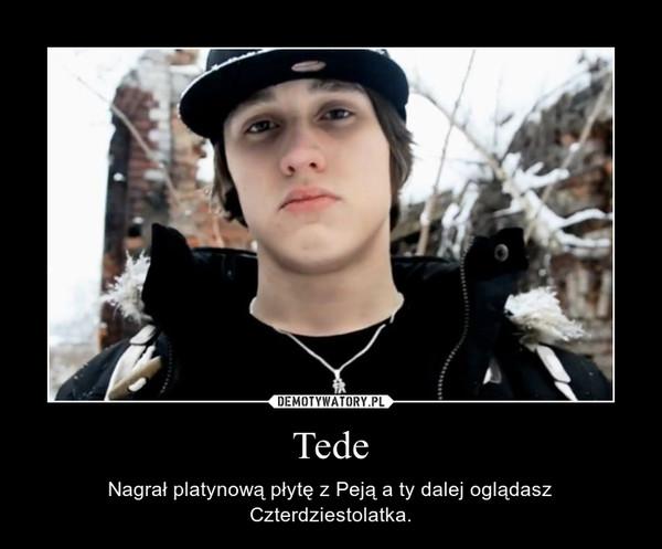 Tede – Nagrał platynową płytę z Peją a ty dalej oglądasz Czterdziestolatka.