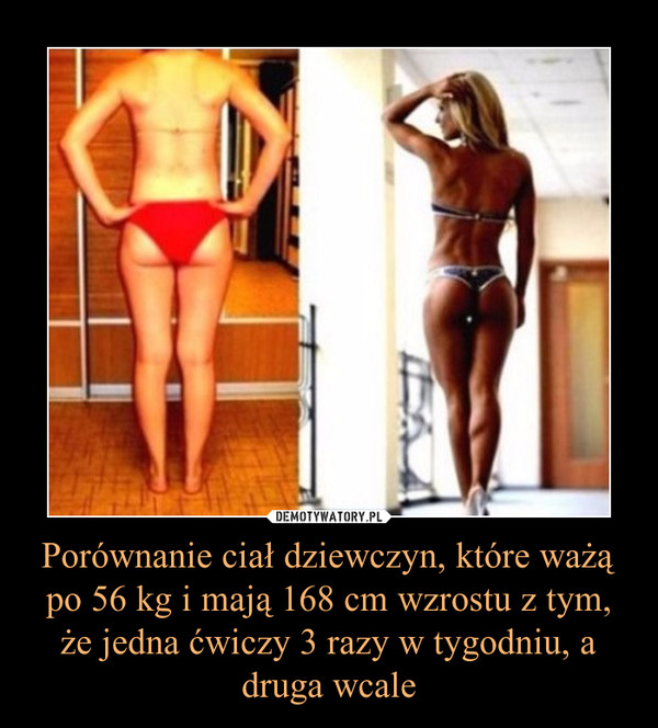 Porównanie ciał dziewczyn, które ważą po 56 kg i mają 168 cm wzrostu z tym, że jedna ćwiczy 3 razy w tygodniu, a druga wcale –